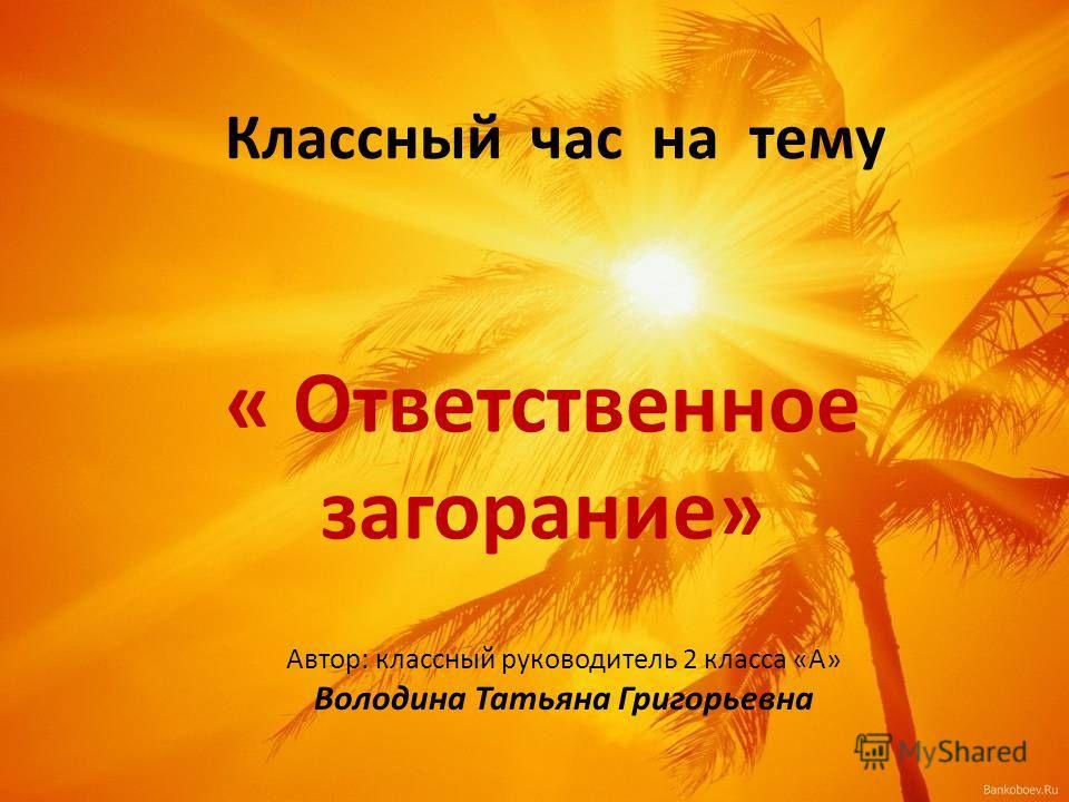 Классный час на тему « Ответственное загорание» Автор: классный руководитель 2 класса «А» Володина Татьяна Григорьевна