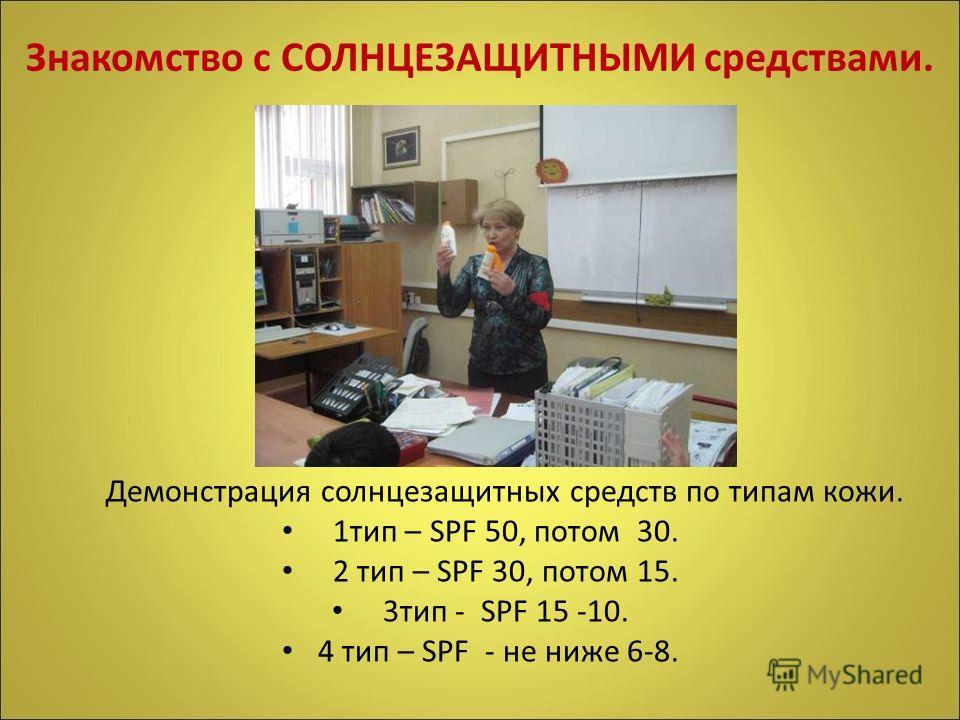 Знакомство с СОЛНЦЕЗАЩИТНЫМИ средствами. Демонстрация солнцезащитных средств по типам кожи. 1тип – SPF 50, потом 30. 2 тип – SPF 30, потом 15. 3тип - SPF 15 -10. 4 тип – SPF - не ниже 6-8.