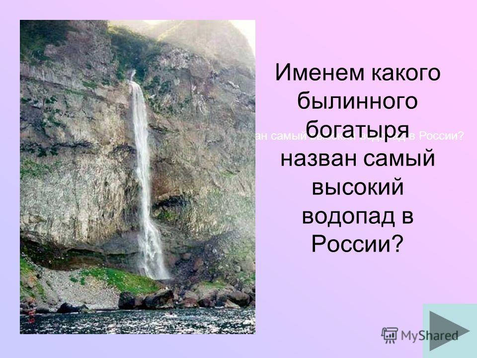 Именем какого былинного богатыря назван самый высокий водопад в России?
