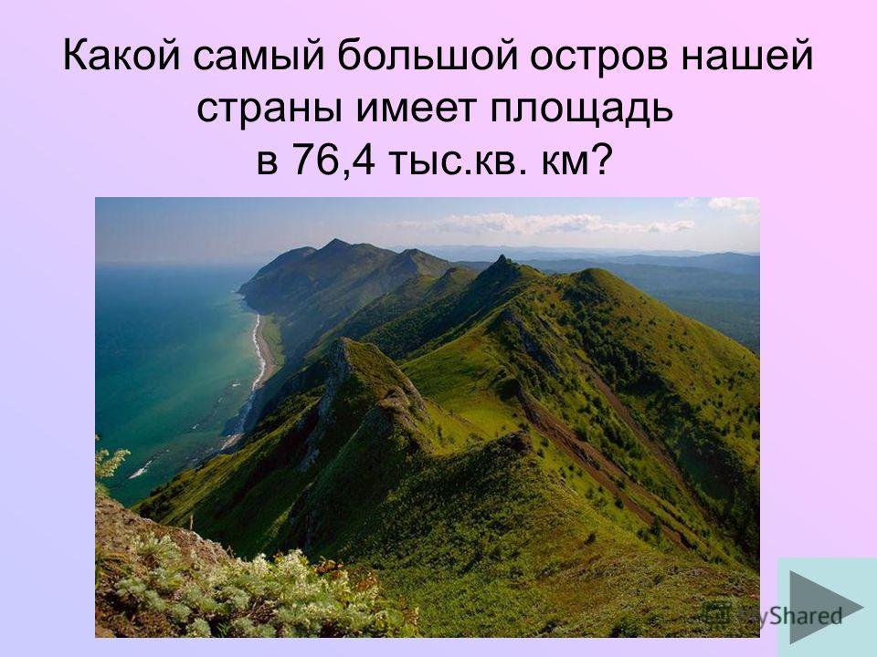 Какой самый большой остров нашей страны имеет площадь в 76,4 тыс.кв. км?