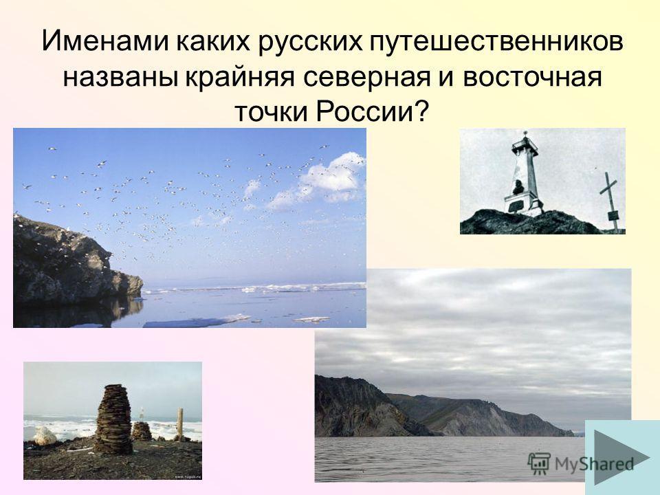 Именами каких русских путешественников названы крайняя северная и восточная точки России?