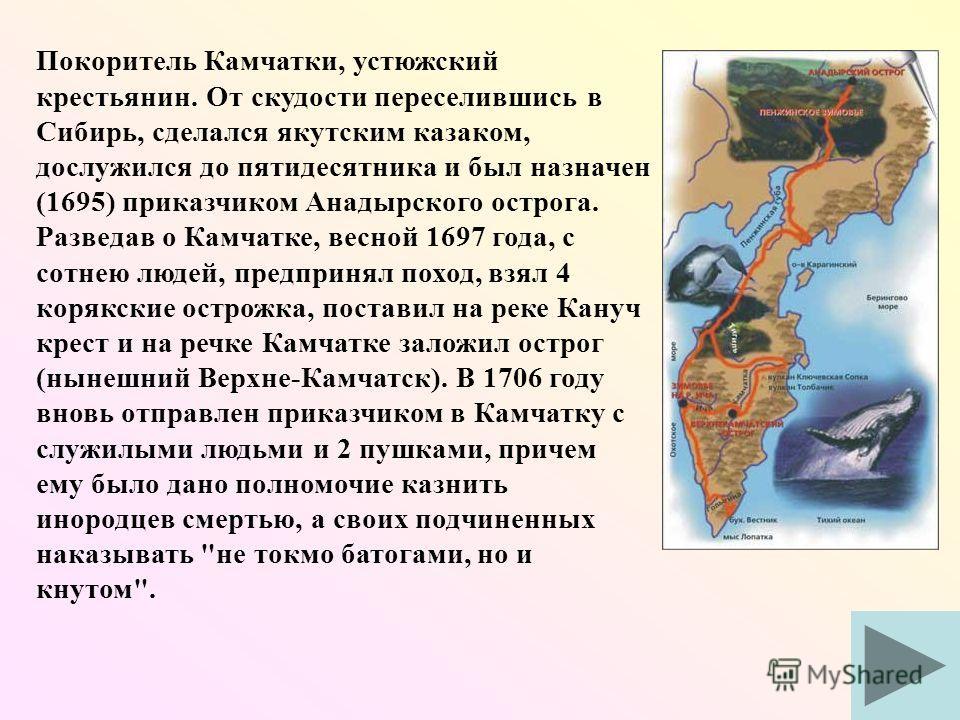 Покоритель Камчатки, устюжский крестьянин. От скудости переселившись в Сибирь, сделался якутским казаком, дослужился до пятидесятника и был назначен (1695) приказчиком Анадырского острога. Разведав о Камчатке, весной 1697 года, с сотнею людей, предпр