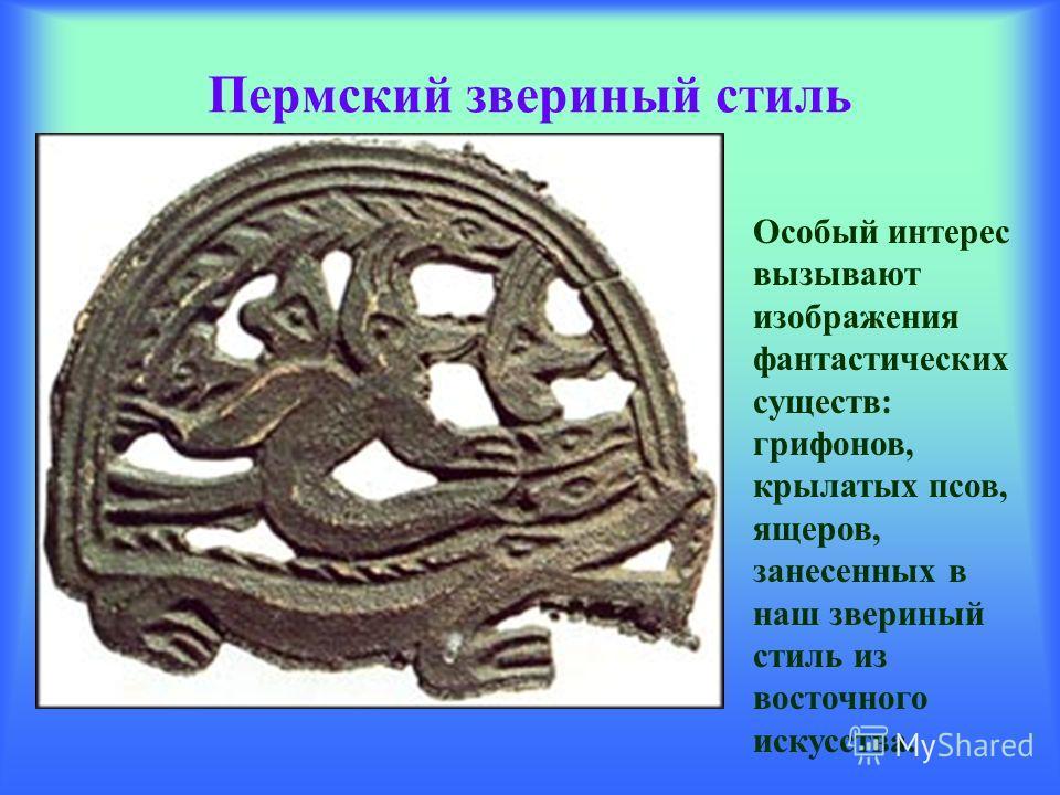 Пермский звериный стиль Особый интерес вызывают изображения фантастических существ: грифонов, крылатых псов, ящеров, занесенных в наш звериный стиль из восточного искусства.