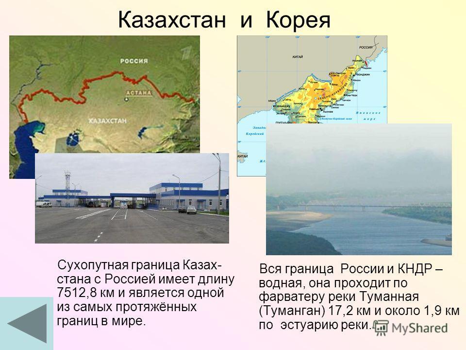 Казахстан и Корея Сухопутная граница Казах- стана с Россией имеет длину 7512,8 км и является одной из самых протяжённых границ в мире. Вся граница России и КНДР – водная, она проходит по фарватеру реки Туманная (Туманган) 17,2 км и около 1,9 км по эс