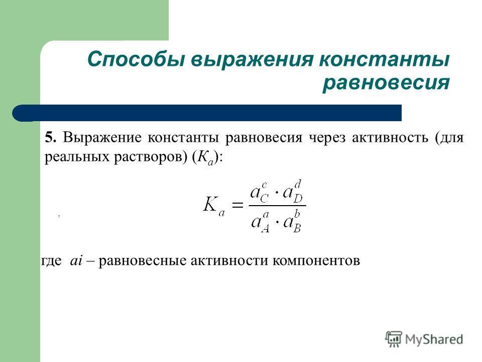5. Выражение константы равновесия через активность (для реальных растворов) (К а ):, Способы выражения константы равновесия где аi – равновесные активности компонентов