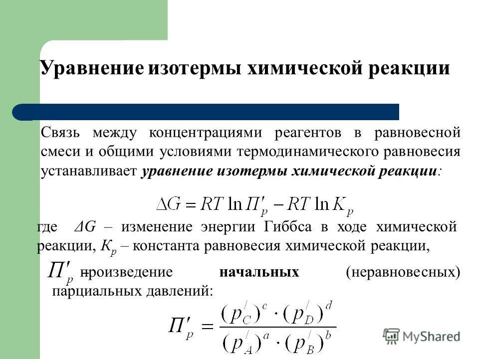 Уравнение изотермы химической реакции Связь между концентрациями реагентов в равновесной смеси и общими условиями термодинамического равновесия устанавливает уравнение изотермы химической реакции: где ΔG – изменение энергии Гиббса в ходе химической р