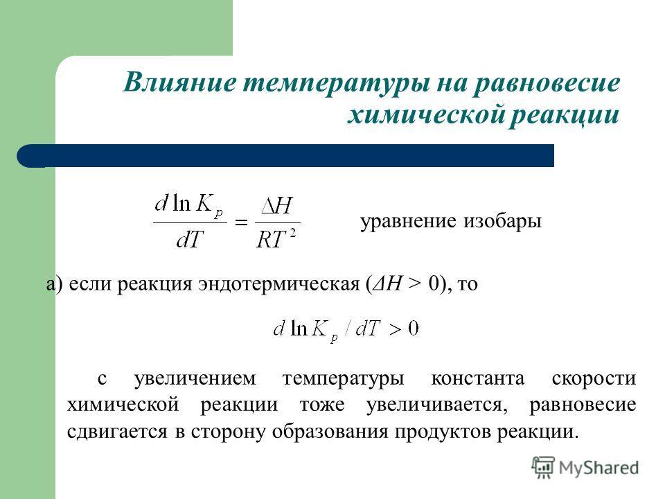 Влияние температуры на равновесие химической реакции уравнение изобары а) если реакция эндотермическая (ΔН > 0), то с увеличением температуры константа скорости химической реакции тоже увеличивается, равновесие сдвигается в сторону образования продук