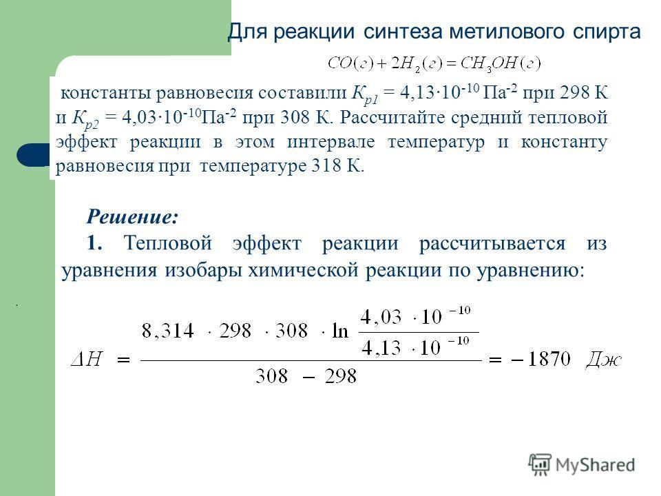 Для реакции синтеза метилового спирта константы равновесия составили К р1 = 4,1310 -10 Па -2 при 298 К и К р2 = 4,0310 -10 Па -2 при 308 К. Рассчитайте средний тепловой эффект реакции в этом интервале температур и константу равновесия при температуре