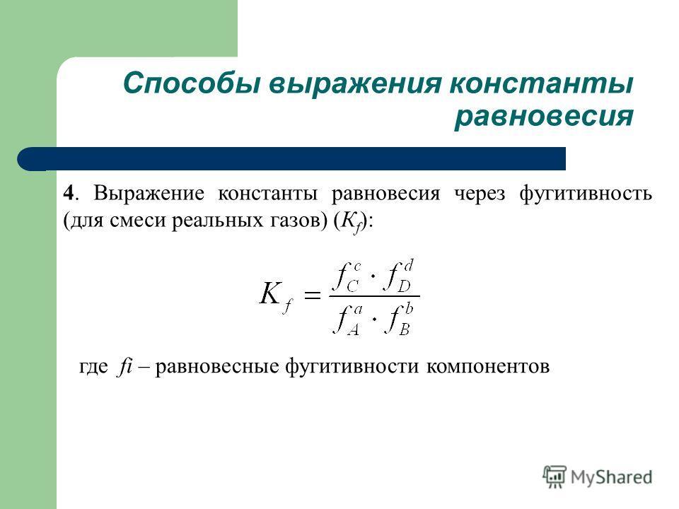 4. Выражение константы равновесия через фугитивность (для смеси реальных газов) (К f ): Способы выражения константы равновесия где fi – равновесные фугитивности компонентов