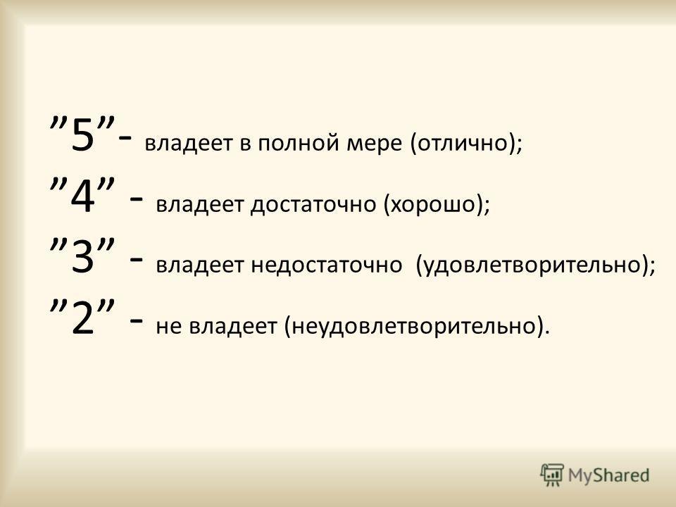 5- владеет в полной мере (отлично); 4 - владеет достаточно (хорошо); 3 - владеет недостаточно (удовлетворительно); 2 - не владеет (неудовлетворительно).