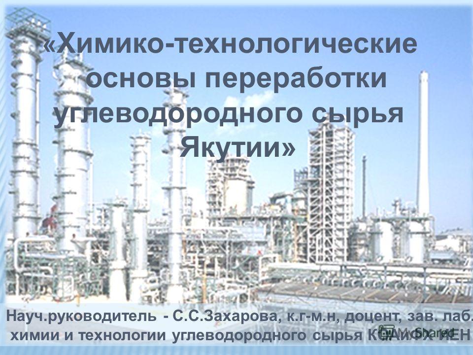 « Химико-технологические основы переработки углеводородного сырья Якутии» Науч.руководитель - С.С.Захарова, к.г-м.н, доцент, зав. лаб. химии и технологии углеводородного сырья КОАиФХ ИЕН