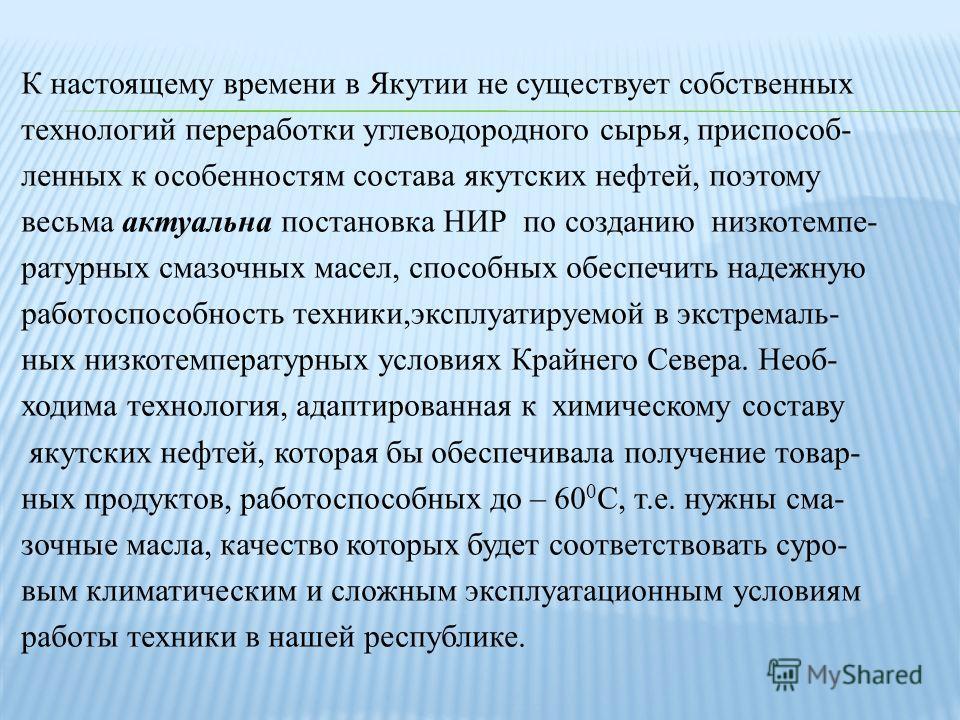 К настоящему времени в Якутии не существует собственных технологий переработки углеводородного сырья, приспособ - ленных к особенностям состава якутских нефтей, поэтому весьма актуальна постановка НИР по созданию низкотемпе - ратурных смазочных масел