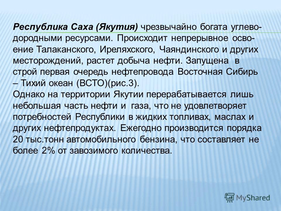 Республика Саха (Якутия) чрезвычайно богата углево- дородными ресурсами. Происходит непрерывное осво- ение Талаканского, Иреляхского, Чаяндинского и других месторождений, растет добыча нефти. Запущена в строй первая очередь нефтепровода Восточная Сиб
