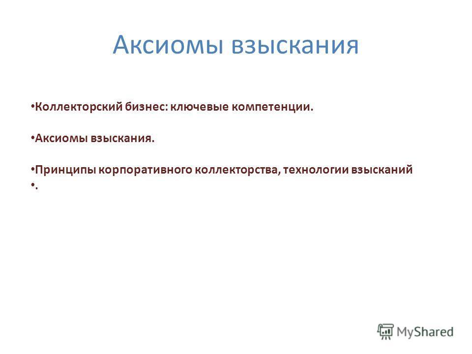 Аксиомы взыскания Коллекторский бизнес: ключевые компетенции. Аксиомы взыскания. Принципы корпоративного коллекторства, технологии взысканий.
