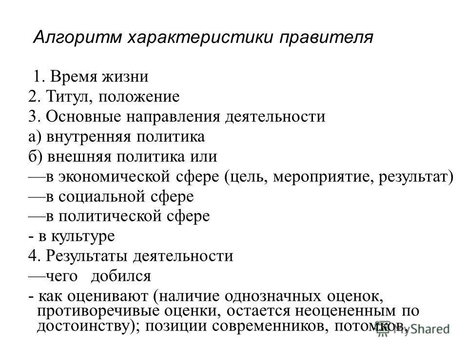Алгоритм характеристики правителя 1. Время жизни 2. Титул, положение 3. Основные направления деятельности а) внутренняя политика б) внешняя политика или в экономической сфере (цель, мероприятие, результат) в социальной сфере в политической сфере - в