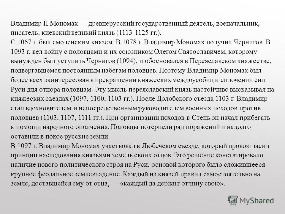 Владимир II Мономах древнерусский государственный деятель, военачальник, писатель; киевский великий князь (1113-1125 гг.). С 1067 г. был смоленским князем. В 1078 г. Владимир Мономах получил Чернигов. В 1093 г. вел войну с половцами и их союзником Ол
