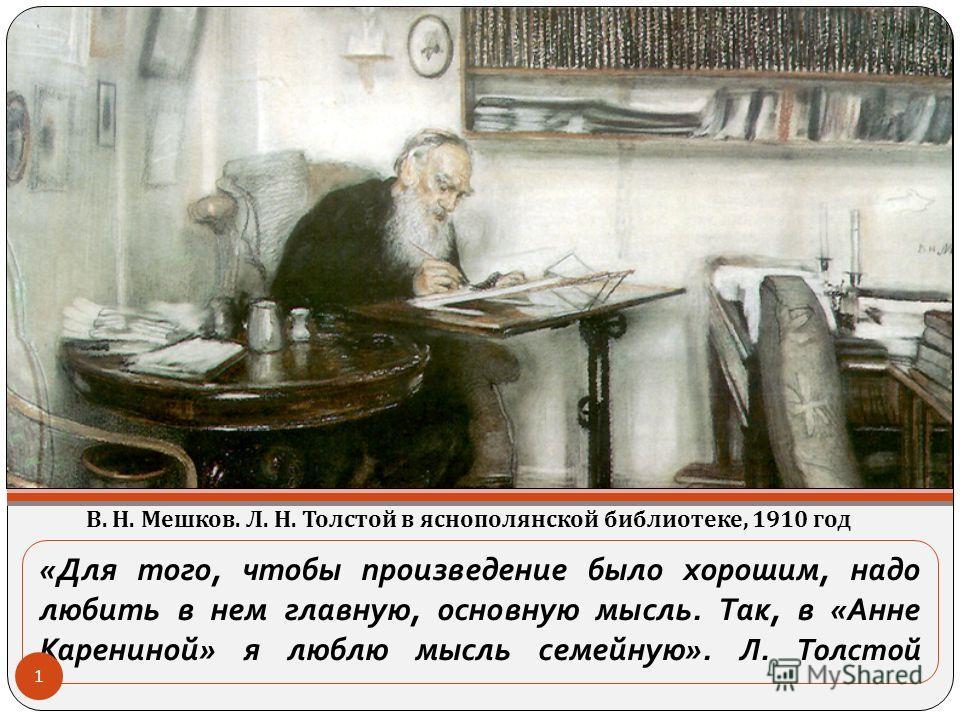 «Для того, чтобы произведение было хорошим, надо любить в нем главную, основную мысль. Так, в «Анне Карениной» я люблю мысль семейную». Л. Толстой В. Н. Мешков. Л. Н. Толстой в яснополянской библиотеке, 1910 год 1