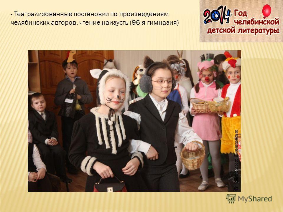 - Театрализованные постановки по произведениям челябинских авторов, чтение наизусть (96-я гимназия)
