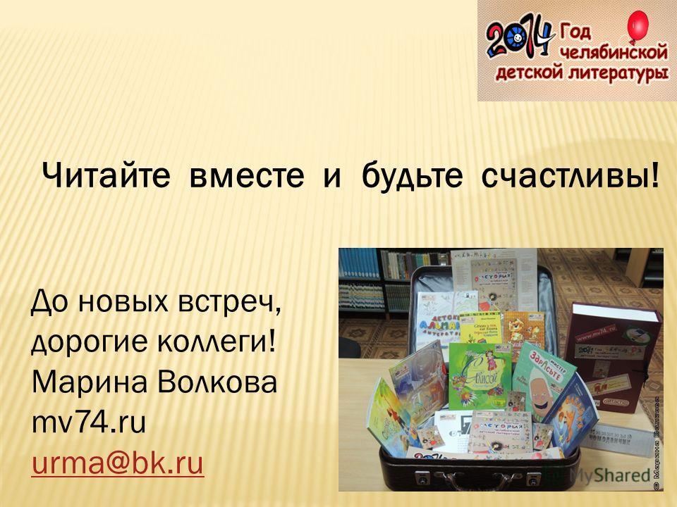 До новых встреч, дорогие коллеги! Марина Волкова mv74.ru urma@bk.ru Читайте вместе и будьте счастливы!