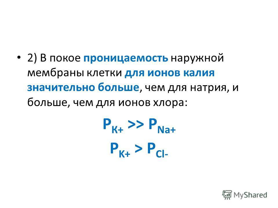 2) В покое проницаемость наружной мембраны клетки для ионов калия значительно больше, чем для натрия, и больше, чем для ионов хлора: Р К+ >> P Na+ P K+ > P Cl-