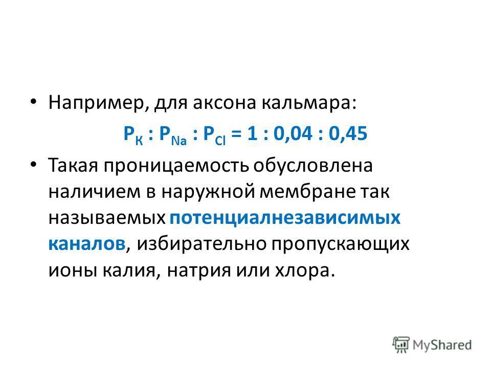 Например, для аксона кальмара: Р К : Р Na : P Cl = 1 : 0,04 : 0,45 Такая проницаемость обусловлена наличием в наружной мембране так называемых потенциалнезависимых каналов, избирательно пропускающих ионы калия, натрия или хлора.