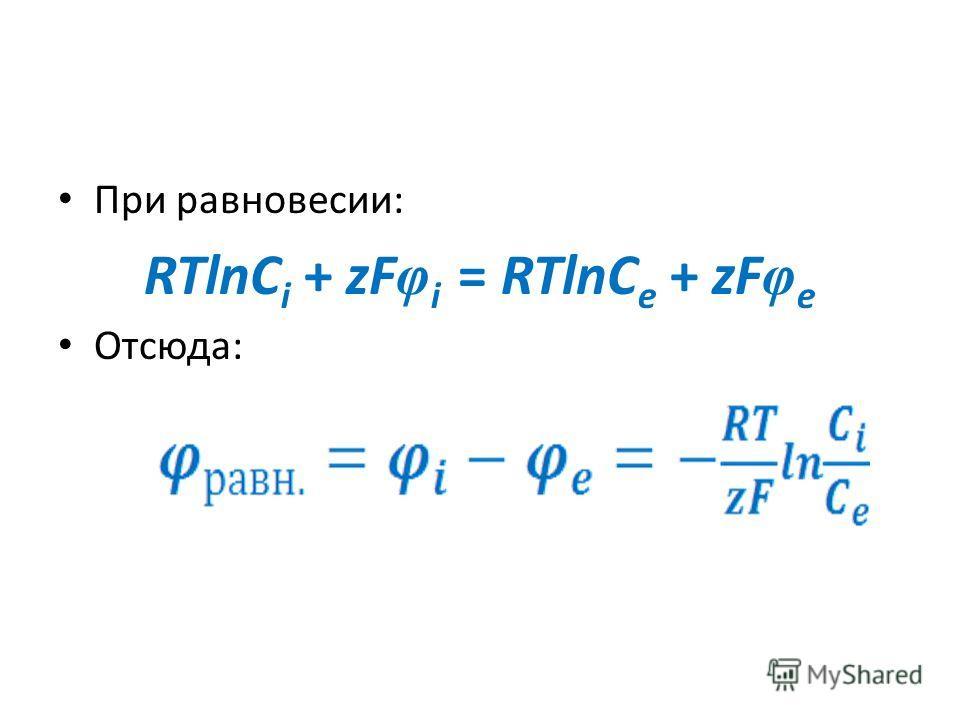 При равновесии: RTlnC i + zF φ i = RTlnC e + zF φ e Отсюда: