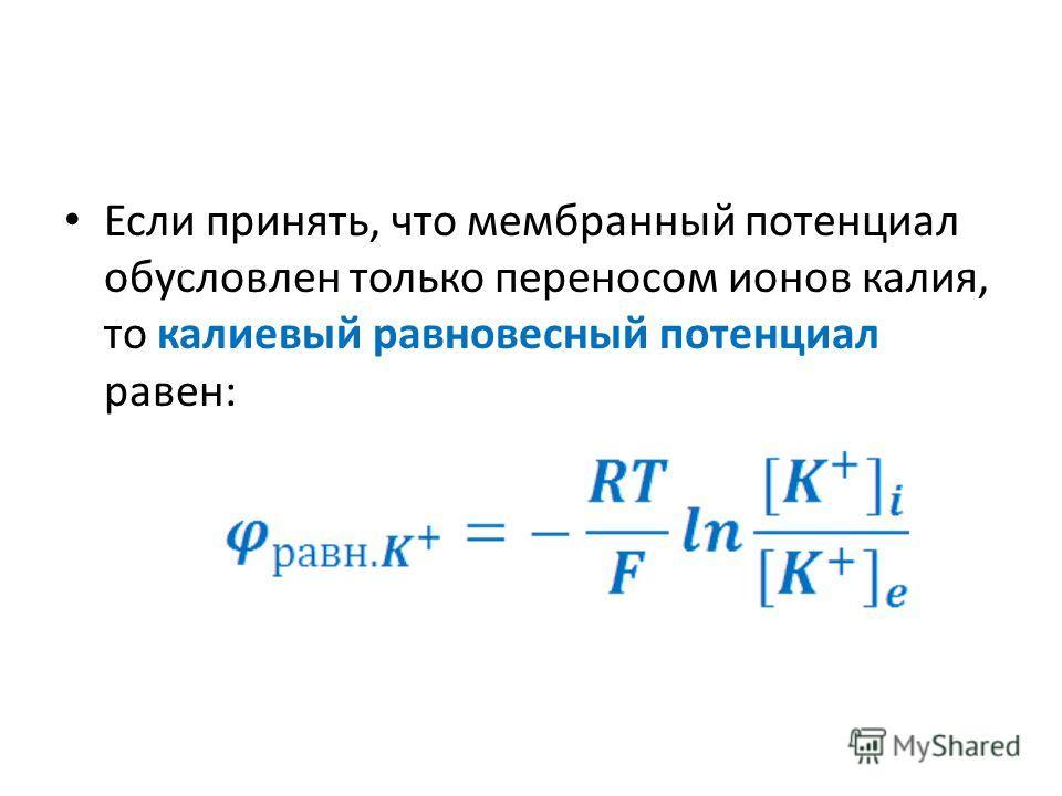 Если принять, что мембранный потенциал обусловлен только переносом ионов калия, то калиевый равновесный потенциал равен: