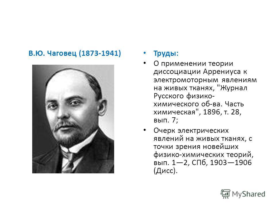 В.Ю. Чаговец (1873-1941) Труды: О применении теории диссоциации Аррениуса к электромоторным явлениям на живых тканях,