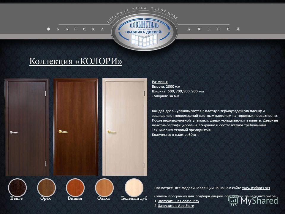 Коллекция «КОЛОРИ» ВенгеВишняОрехОльхаБеленый дуб Каждая дверь упаковывается в плотную термоусадочную пленку и защищена от повреждений плотным картоном на торцевых поверхностях. После индивидуальной упаковки, двери укладываются в палеты. Дверные поло