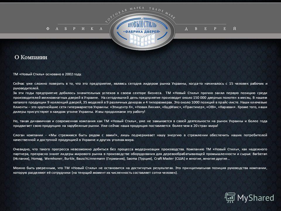 О Компании ТМ «Новый Стиль» основано в 2002 году. Сейчас уже сложно поверить в то, что это предприятие, являясь сегодня лидером рынка Украины, когда-то начиналось с 15 человек рабочих и руководителей. За эти годы предприятие добилось значительных усп