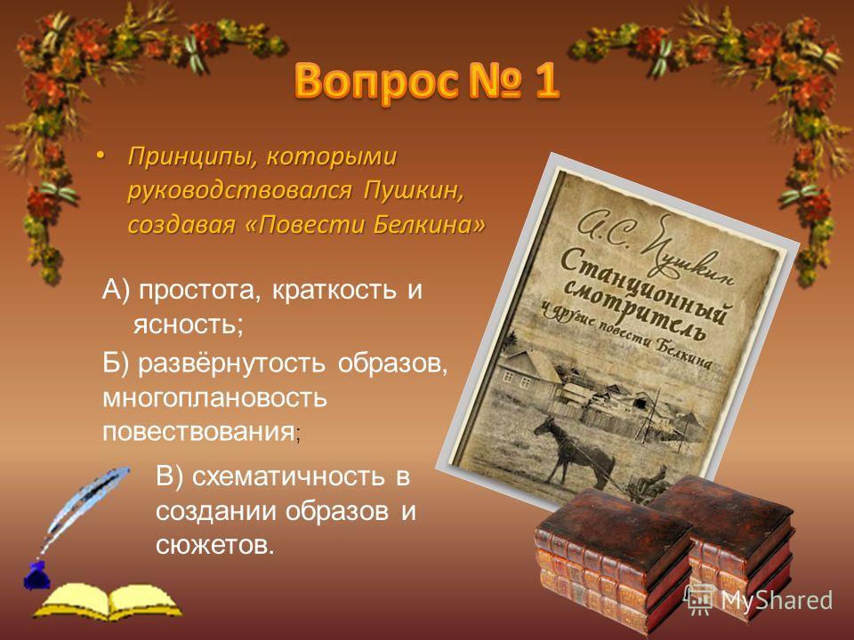 Принципы, которыми руководствовался Пушкин, создавая «Повести Белкина» А) простота, краткость и ясность; Б) развёрнутость образов, многоплановость повествования ; В) схематичность в создании образов и сюжетов.
