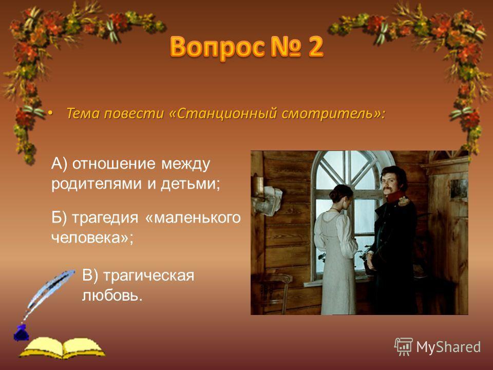 Тема повести «Станционный смотритель»: А) отношение между родителями и детьми; Б) трагедия «маленького человека»; В) трагическая любовь.