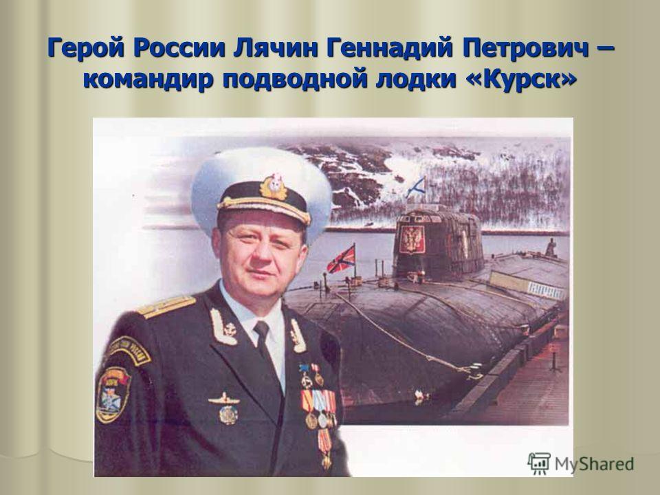 Герой России Лячин Геннадий Петрович – командир подводной лодки «Курск»