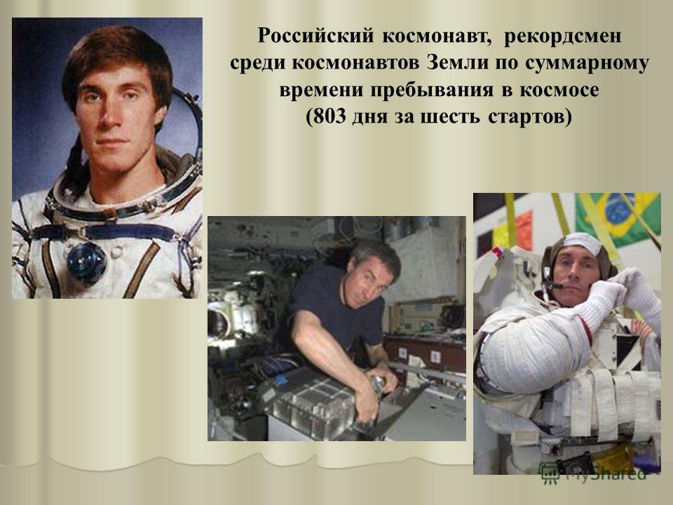 Российский космонавт, рекордсмен среди космонавтов Земли по суммарному времени пребывания в космосе (803 дня за шесть стартов)
