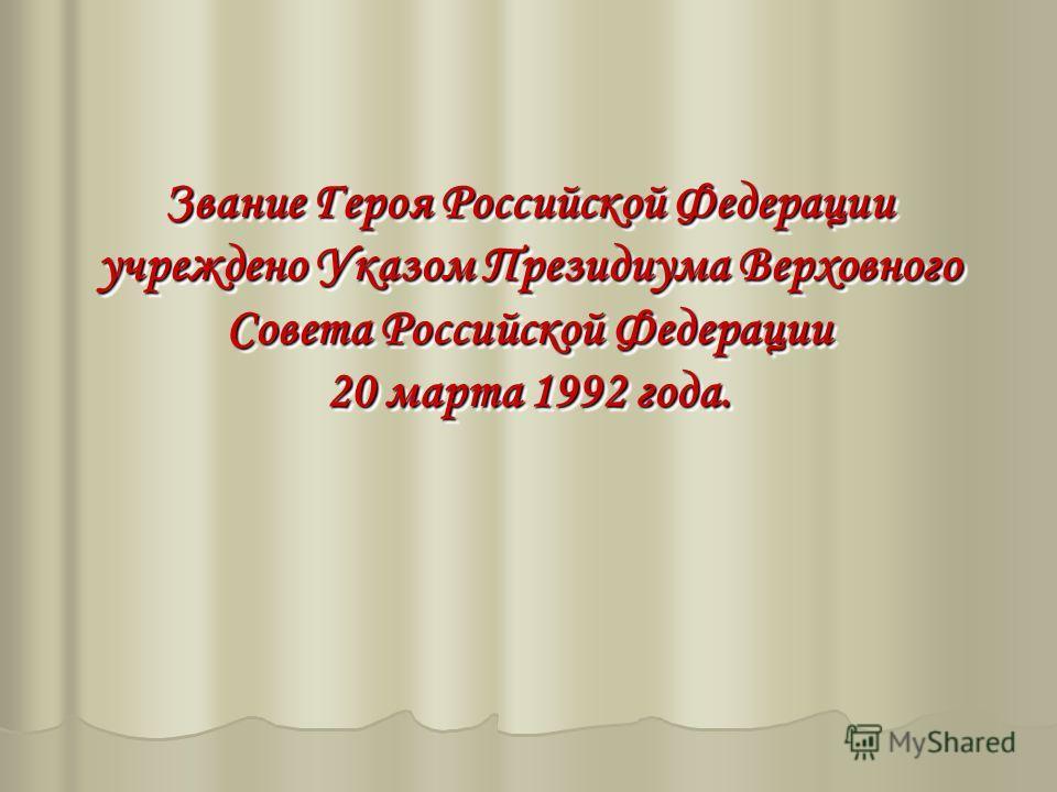 Звание Героя Российской Федерации учреждено Указом Президиума Верховного Совета Российской Федерации 20 марта 1992 года. Звание Героя Российской Федерации учреждено Указом Президиума Верховного Совета Российской Федерации 20 марта 1992 года.