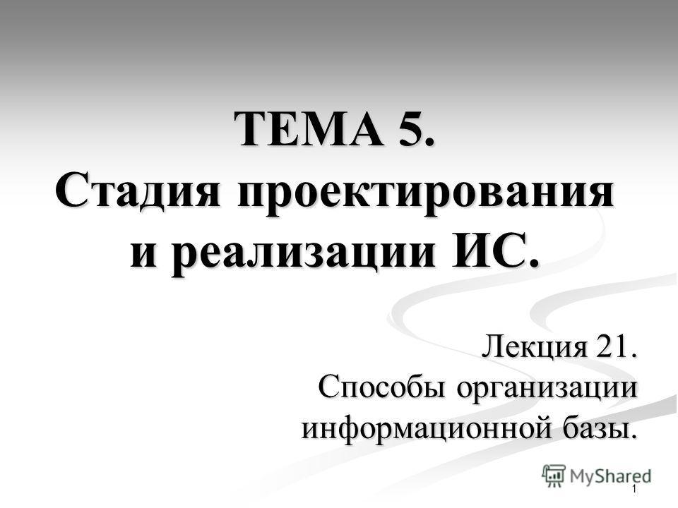 1 ТЕМА 5. Стадия проектирования и реализации ИС. Лекция 21. Способы организации информационной базы.