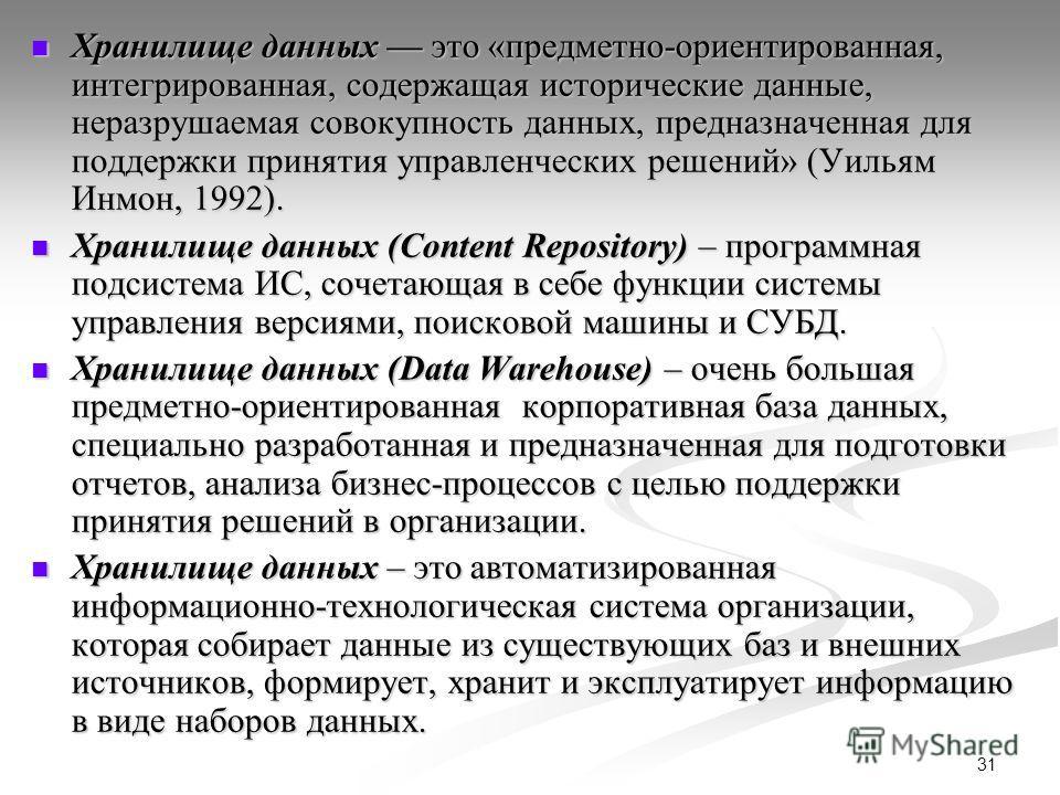 31 Хранилище данных это «предметно-ориентированная, интегрированная, содержащая исторические данные, неразрушаемая совокупность данных, предназначенная для поддержки принятия управленческих решений» (Уильям Инмон, 1992). Хранилище данных это «предмет