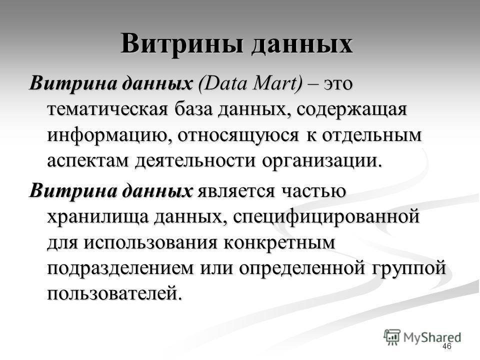 46 Витрины данных Витрина данных (Data Mart) – это тематическая база данных, содержащая информацию, относящуюся к отдельным аспектам деятельности организации. Витрина данных является частью хранилища данных, специфицированной для использования конкре