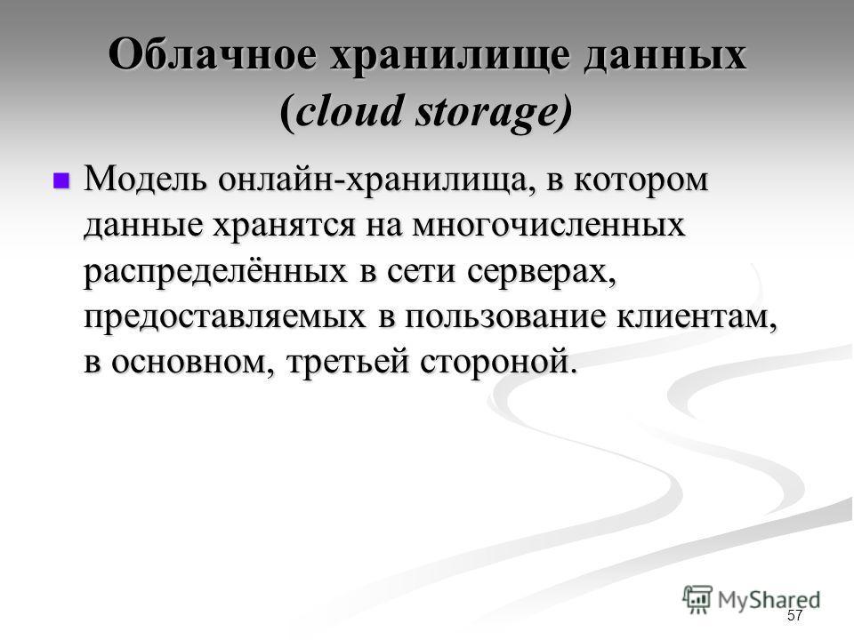 Облачное хранилище данных (cloud storage) Модель онлайн-хранилища, в котором данные хранятся на многочисленных распределённых в сети серверах, предоставляемых в пользование клиентам, в основном, третьей стороной. Модель онлайн-хранилища, в котором да