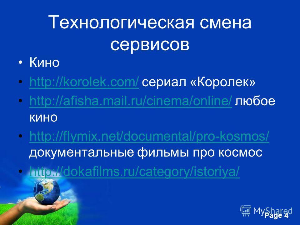 Free Powerpoint Templates Page 4 Технологическая смена сервисов Кино http://korolek.com/ сериал «Королек»http://korolek.com/ http://afisha.mail.ru/cinema/online/ любое киноhttp://afisha.mail.ru/cinema/online/ http://flymix.net/documental/pro-kosmos/