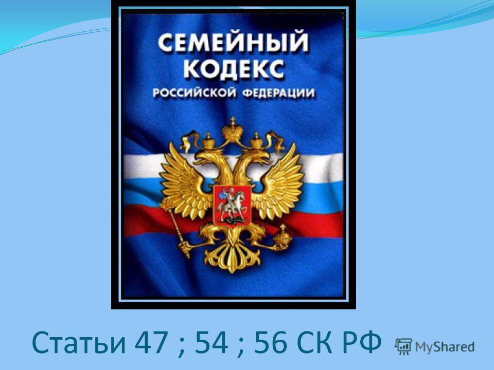 Статьи 47 ; 54 ; 56 СК РФ