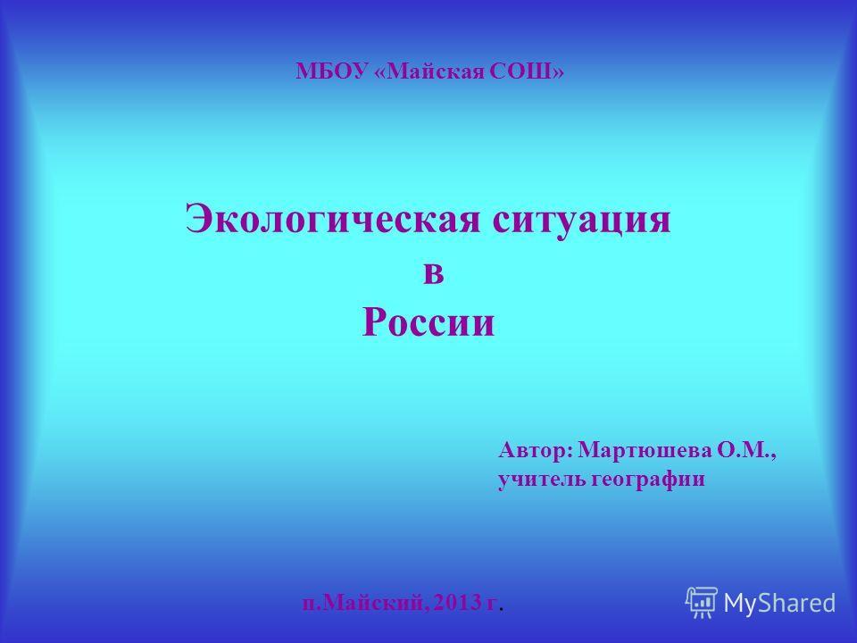 Экологическая ситуация в России МБОУ «Майская СОШ» п.Майский, 2013 г. Автор: Мартюшева О.М., учитель географии