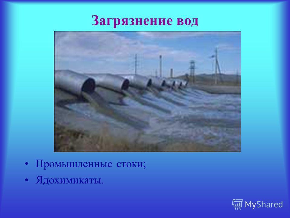 Загрязнение вод Промышленные стоки; Ядохимикаты.