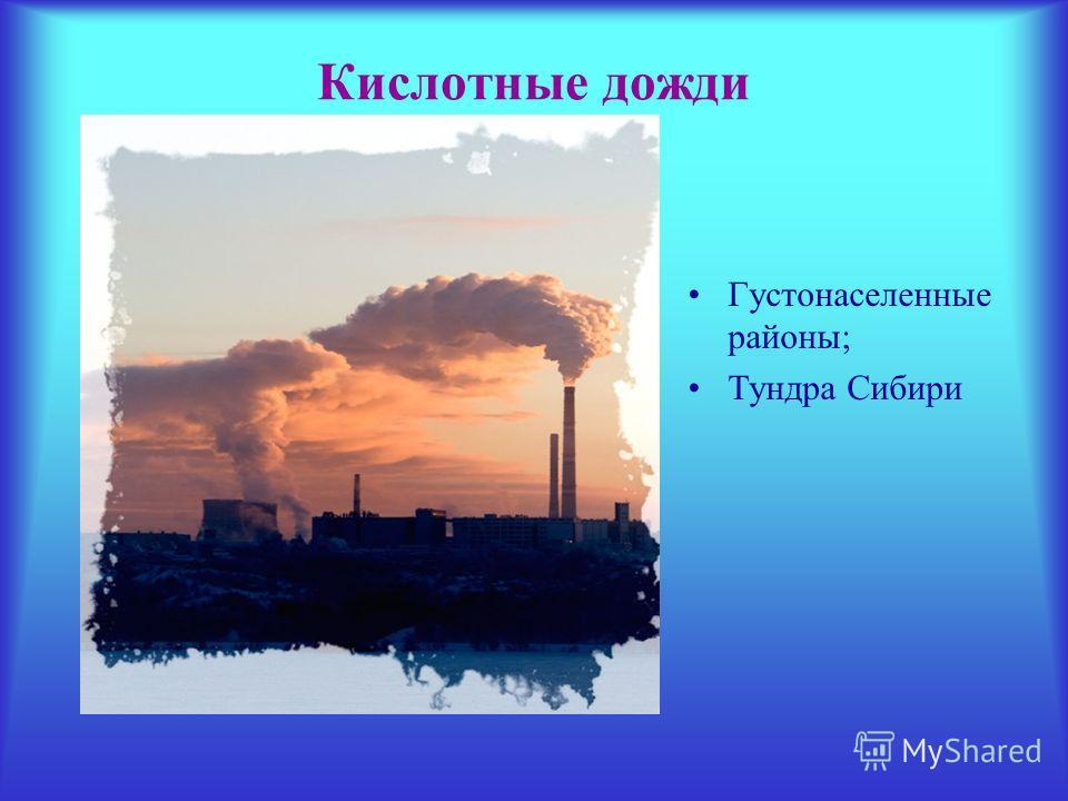 Кислотные дожди Густонаселенные районы; Тундра Сибири