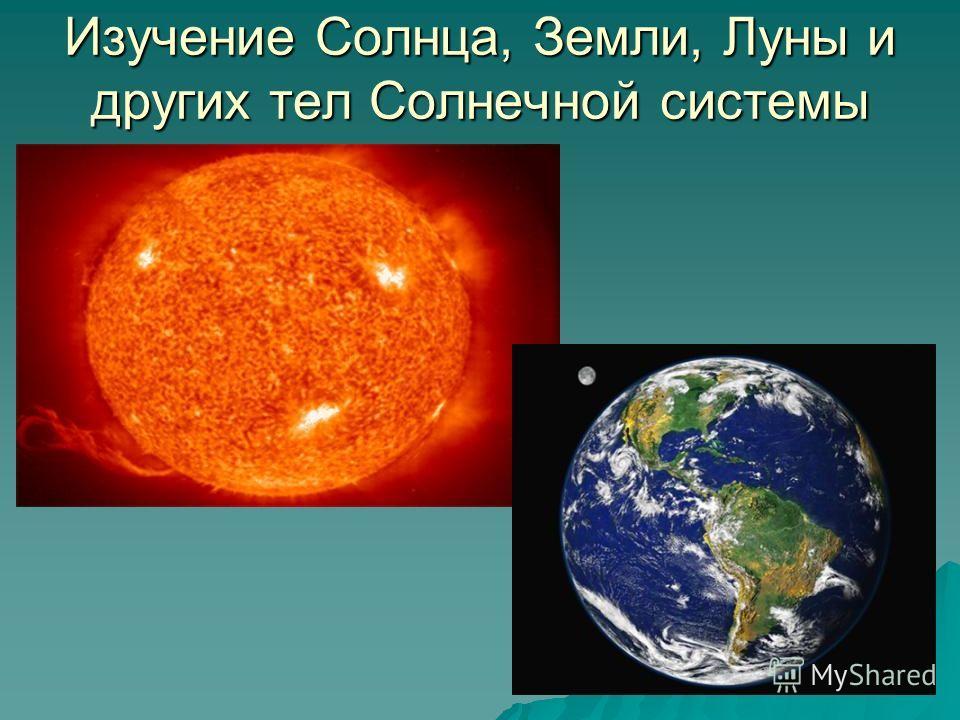 Изучение Солнца, Земли, Луны и других тел Солнечной системы