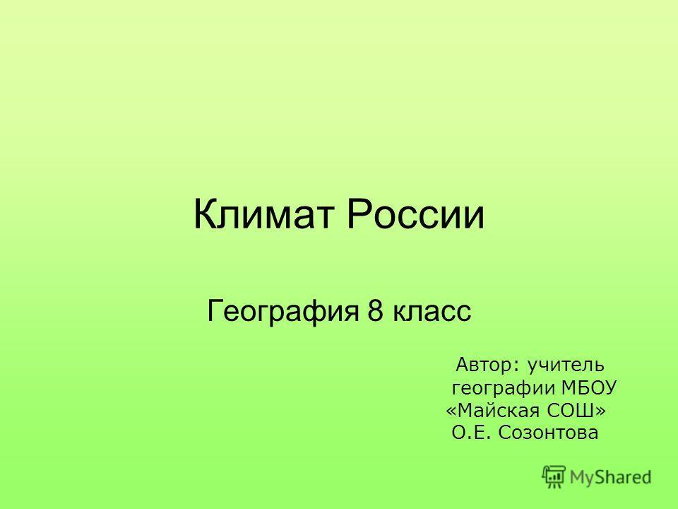 Климат России География 8 класс Автор: учитель географии МБОУ «Майская СОШ» О.Е. Созонтова