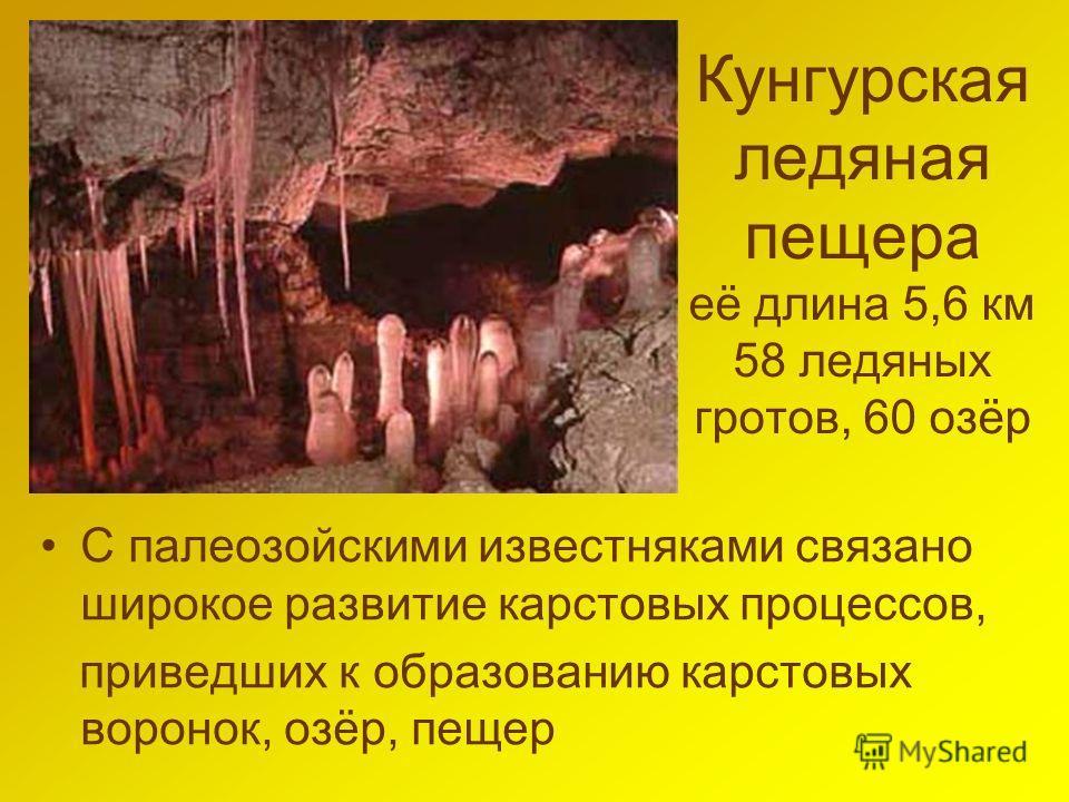 Кунгурская ледяная пещера её длина 5,6 км 58 ледяных гротов, 60 озёр С палеозойскими известняками связано широкое развитие карстовых процессов, приведших к образованию карстовых воронок, озёр, пещер