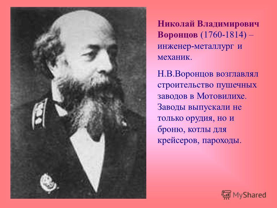 Николай Владимирович Воронцов (1760-1814) – инженер-металлург и механик. Н.В.Воронцов возглавлял строительство пушечных заводов в Мотовилихе. Заводы выпускали не только орудия, но и броню, котлы для крейсеров, пароходы.