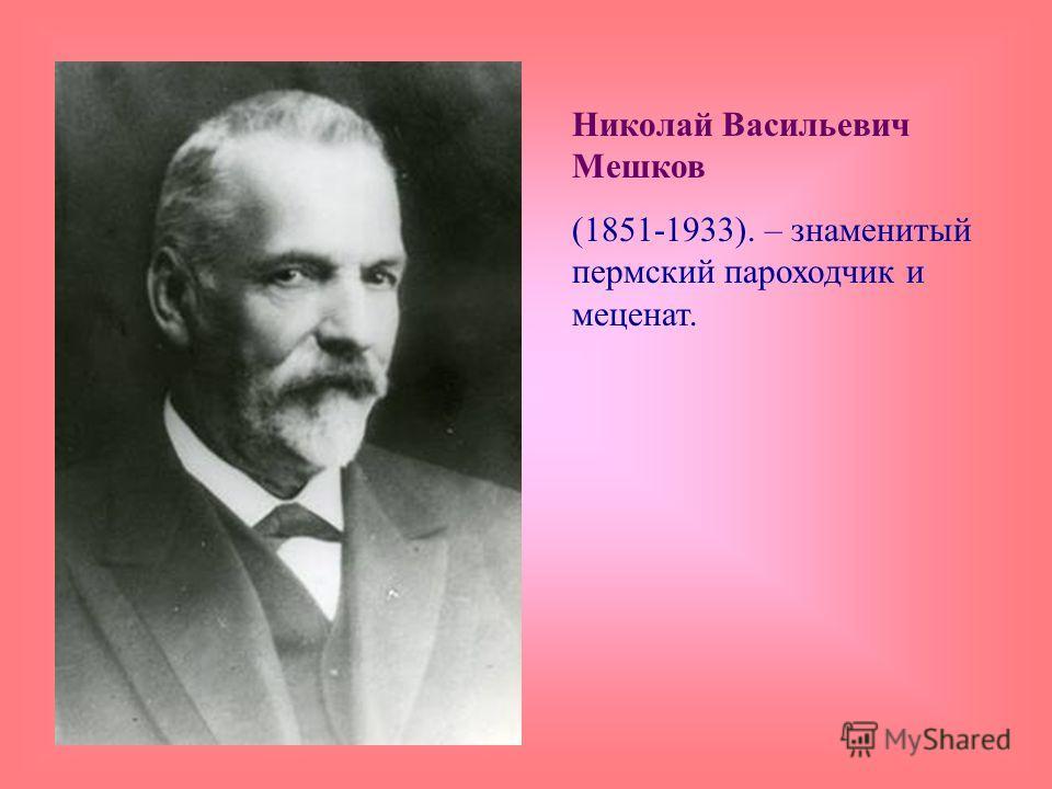 Николай Васильевич Мешков (1851-1933). – знаменитый пермский пароходчик и меценат.