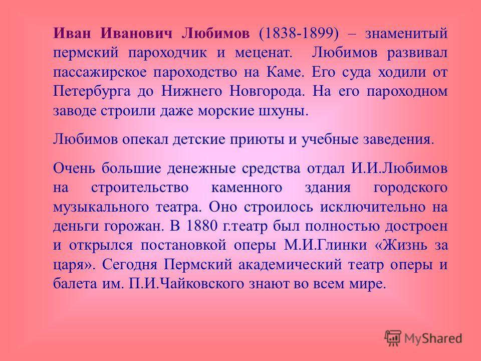 Иван Иванович Любимов (1838-1899) – знаменитый пермский пароходчик и меценат. Любимов развивал пассажирское пароходство на Каме. Его суда ходили от Петербурга до Нижнего Новгорода. На его пароходном заводе строили даже морские шхуны. Любимов опекал д